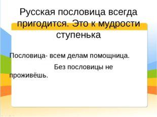 Русская пословица всегда пригодится. Это к мудрости ступенька Пословица- всем