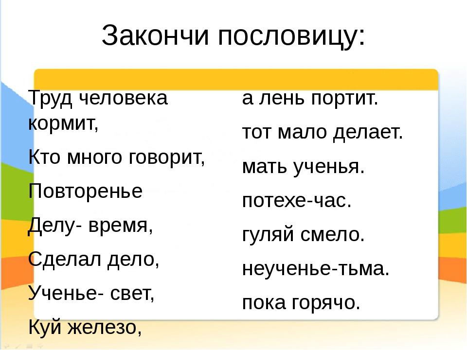 Закончи пословицу: Труд человека кормит, Кто много говорит, Повторенье Делу-...