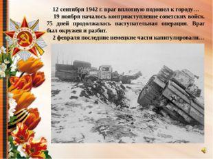 12 сентября 1942 г. враг вплотную подошел к городу… 19 ноября началось контр
