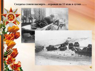 Солдаты стояли насмерть…отражая по 12 атак в сутки…….
