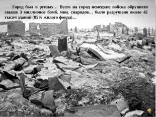 Город был в руинах… Всего на город немецкие войска обрушили свыше 3 миллионо