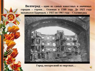 Волгоград – один из самых известных и значимых городов – героев… Основан в 1