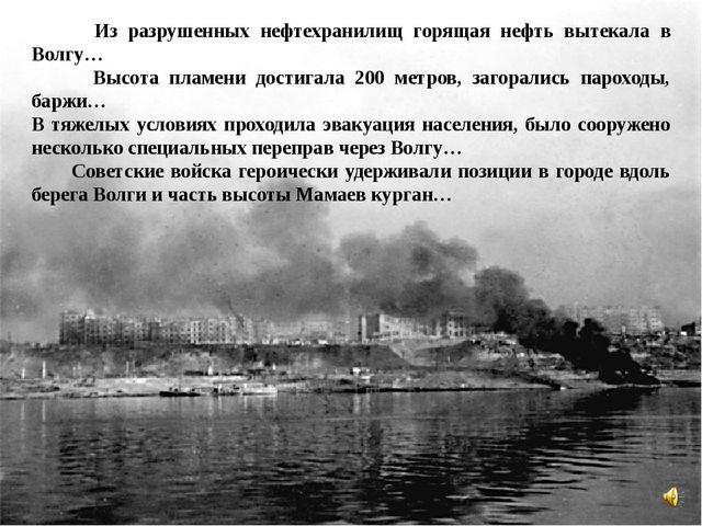 Из разрушенных нефтехранилищ горящая нефть вытекала в Волгу… Высота пламени...