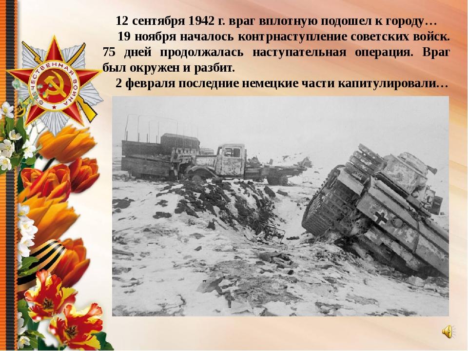 12 сентября 1942 г. враг вплотную подошел к городу… 19 ноября началось контр...