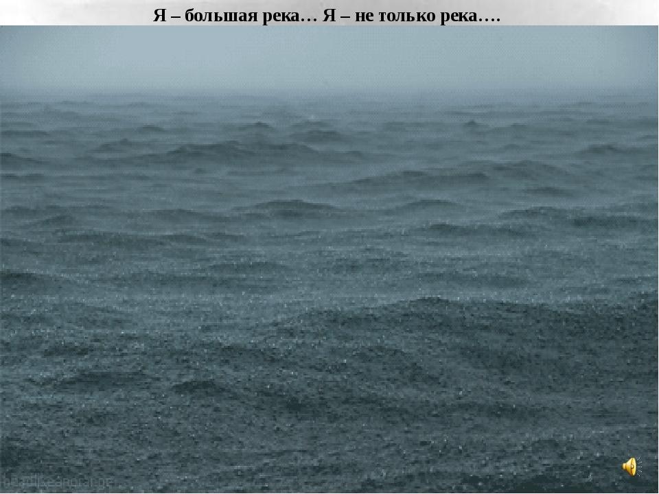 Я – большая река… Я – не только река….