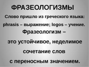 ФРАЗЕОЛОГИЗМЫ Слово пришло из греческого языка: phrasis – выражение; logos –