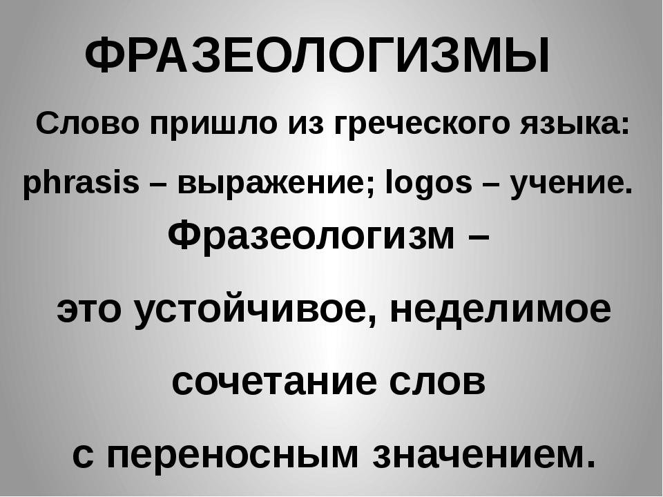 ФРАЗЕОЛОГИЗМЫ Слово пришло из греческого языка: phrasis – выражение; logos –...