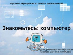 Знакомьтесь: компьютер Фрагмент мероприятия по работе с дошкольниками Педагог