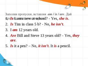 Заполни пропуски, вставляя am / is / are. Дай краткие ответы на вопросы. 1.