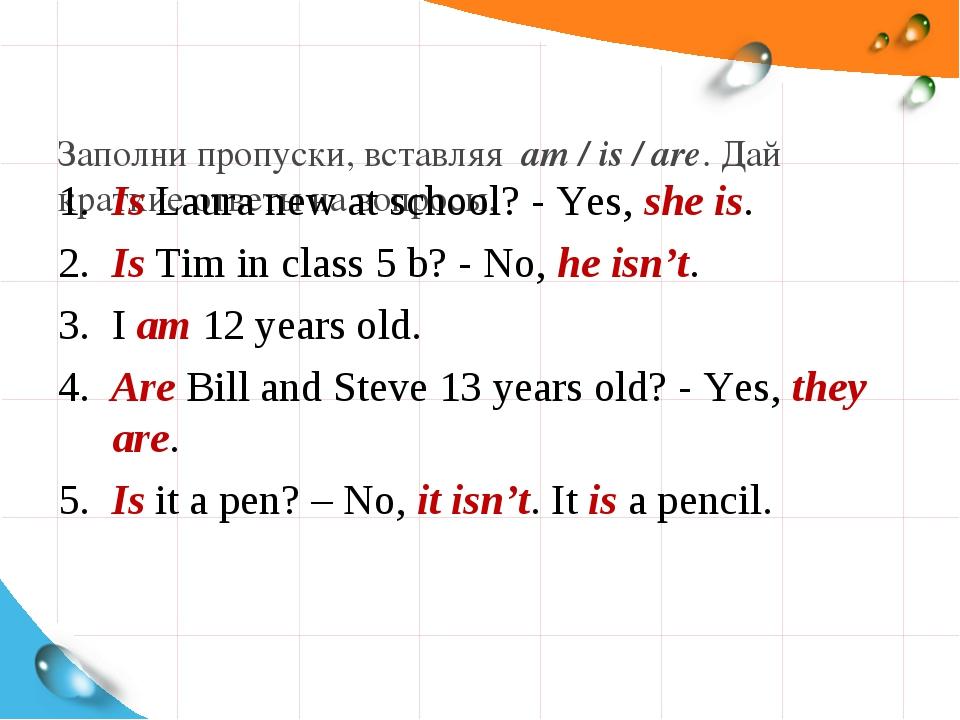 Заполни пропуски, вставляя am / is / are. Дай краткие ответы на вопросы. 1....