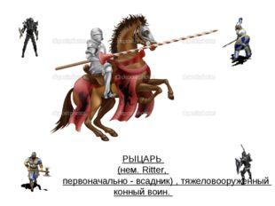 РЫЦАРЬ (нем. Ritter, первоначально - всадник) , тяжеловооруженный конный воин.