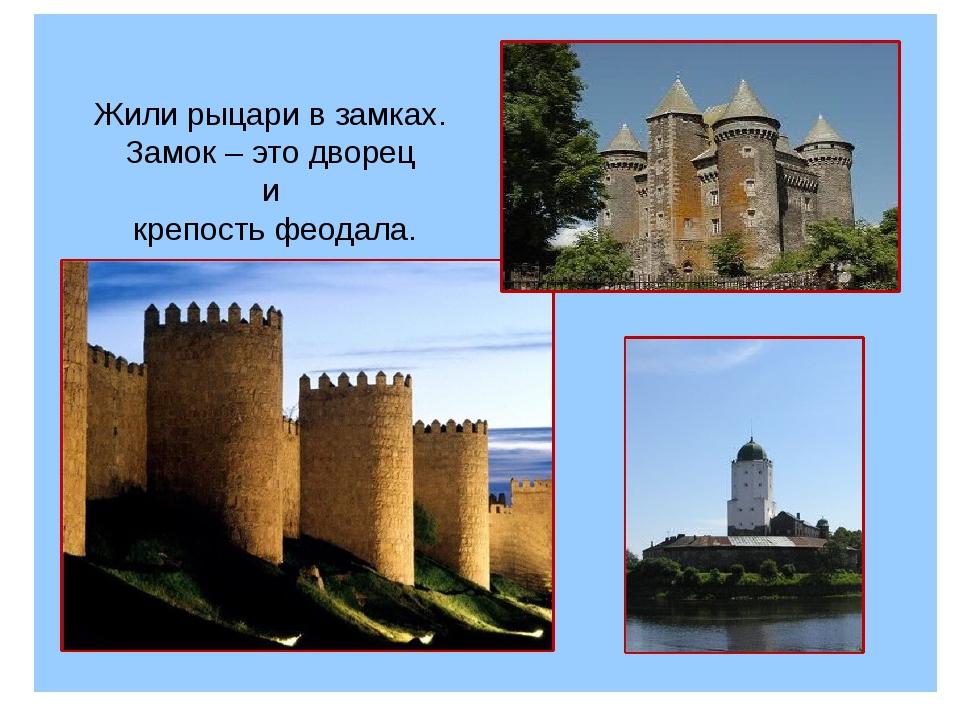 Жили рыцари в замках. Замок–это дворец и крепость феодала.