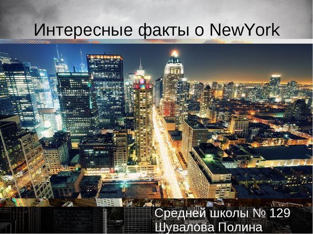 Интересные факты о NewYork Презентацию подготовила Ученица 9В класса Средней...