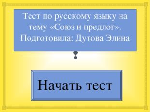 Тест по русскому языку на тему «Союз и предлог». Подготовила: Дутова Элина На