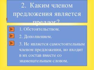 1. Обстоятельством. 2. Дополнением. 3. Не является самостоятельным членом пр