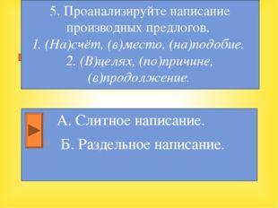 А. Слитное написание. Б. Раздельное написание. 5. Проанализируйте написание п
