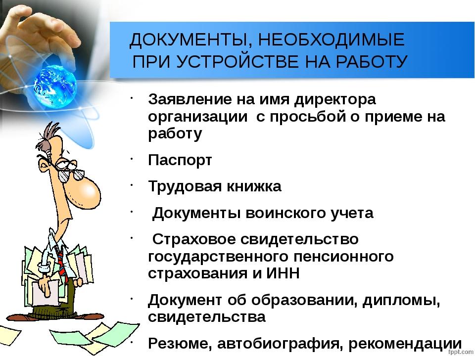 ДОКУМЕНТЫ, НЕОБХОДИМЫЕ ПРИ УСТРОЙСТВЕ НА РАБОТУ Заявление на имя директора ор...