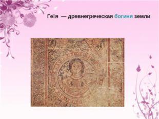 Ге́я — древнегреческая богиня земли