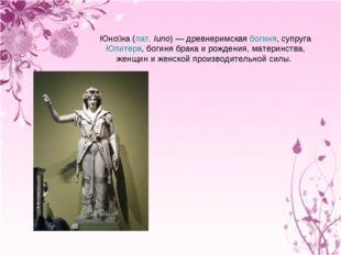Юно́на (лат.Iuno)— древнеримская богиня, супруга Юпитера, богиня брака и ро