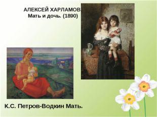 К.С. Петров-Водкин Мать. АЛЕКСЕЙ ХАРЛАМОВ. Мать и дочь. (1890)