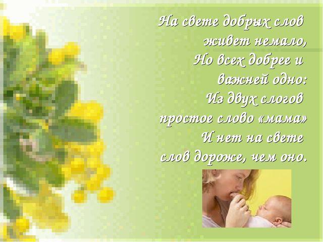 На свете добрых слов живет немало, Но всех добрее и важней одно: Из двух слог...