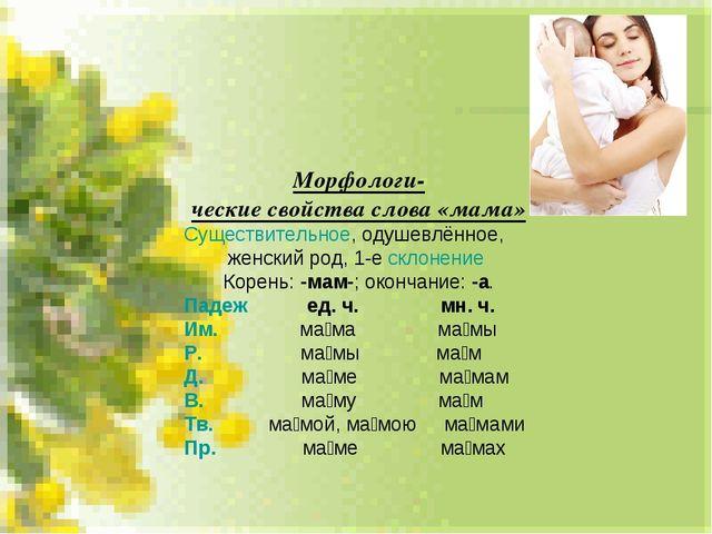Морфологи- ческие свойства слова «мама» Существительное, одушевлённое, женски...