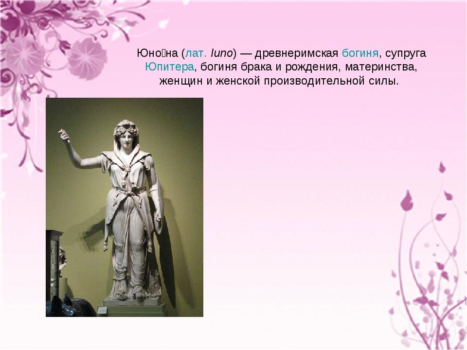 Юно́на (лат.Iuno)— древнеримская богиня, супруга Юпитера, богиня брака и ро...