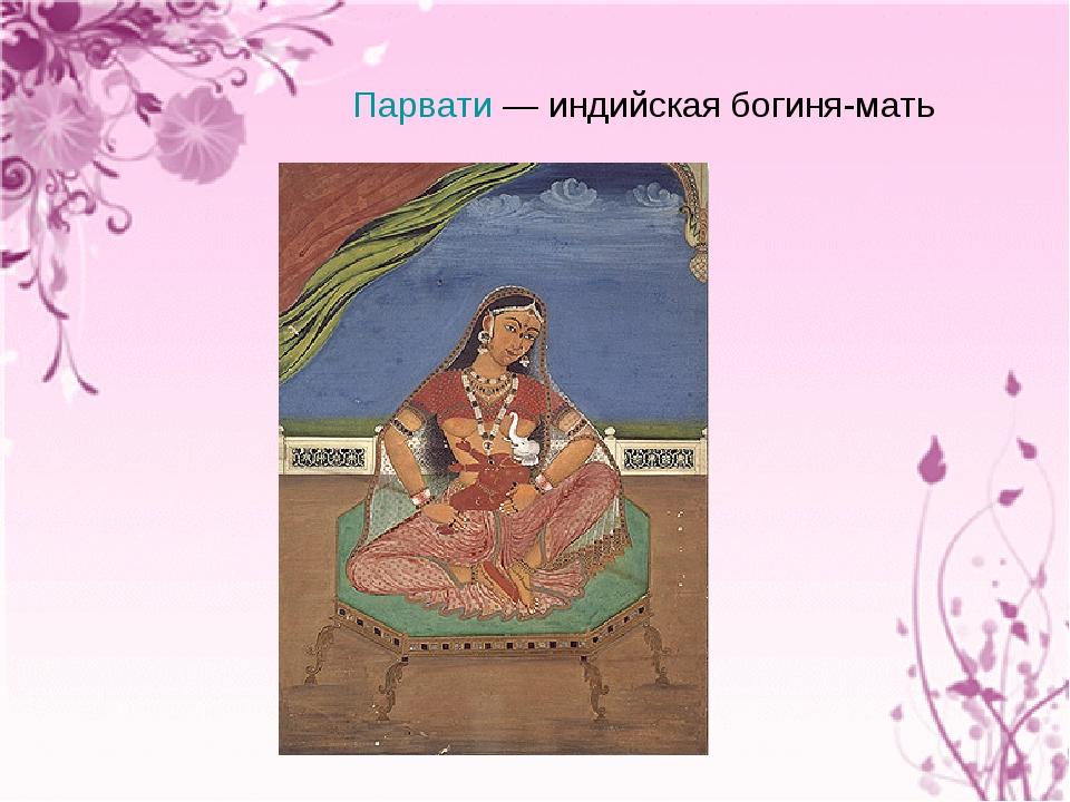 Парвати— индийская богиня-мать