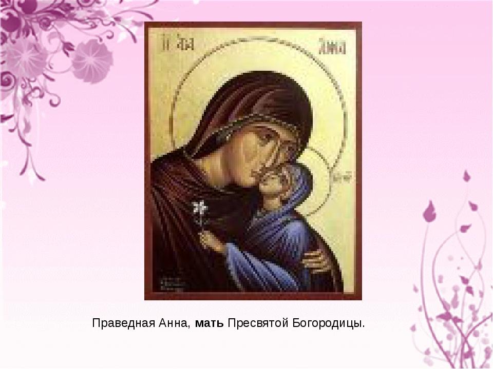 Праведная Анна, мать Пресвятой Богородицы.