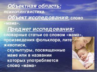 Объектная область: психолингвистика. Объект исследования: слово «мама». Предм