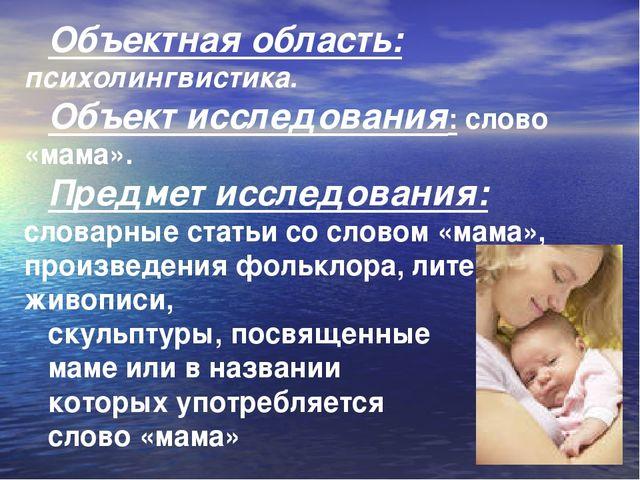Объектная область: психолингвистика. Объект исследования: слово «мама». Предм...
