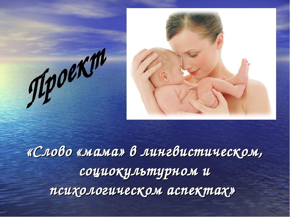 «Слово «мама» в лингвистическом, социокультурном и психологическом аспектах»