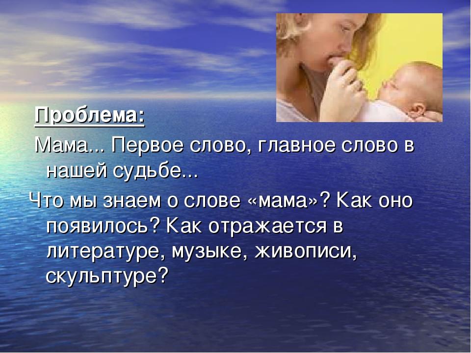 Проблема: Мама... Первое слово, главное слово в нашей судьбе... Что мы знаем...