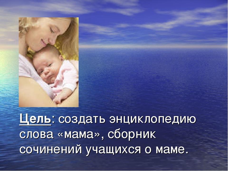 Цель: создать энциклопедию слова «мама», сборник сочинений учащихся о маме.