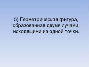5) Геометрическая фигура, образованная двумя лучами, исходящими из одной точки.