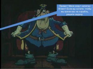 Привет! Меня зовут капитан Флинт! Если вы хотите, чтобы мы взяли вас на кора