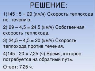 РЕШЕНИЕ: 1)145 : 5 = 29 (км/ч) Скорость теплохода по течению. 2) 29 – 4,5 = 2