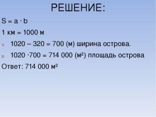 РЕШЕНИЕ: S = a ∙ b 1 км = 1000 м 1020 – 320 = 700 (м) ширина острова. 1020 ∙7