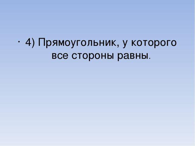 4) Прямоугольник, у которого все стороны равны.