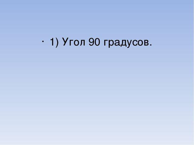 1) Угол 90 градусов.