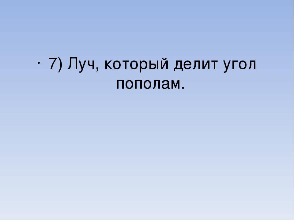 7) Луч, который делит угол пополам.