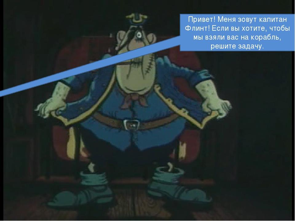Привет! Меня зовут капитан Флинт! Если вы хотите, чтобы мы взяли вас на кора...