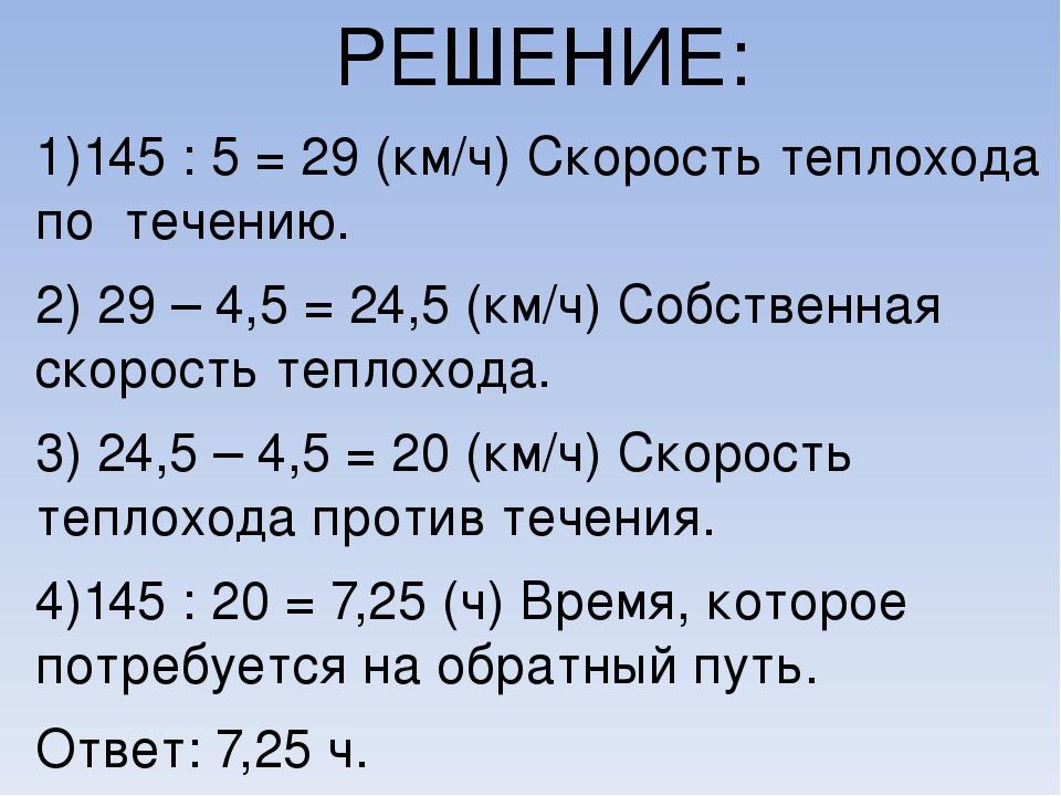 РЕШЕНИЕ: 1)145 : 5 = 29 (км/ч) Скорость теплохода по течению. 2) 29 – 4,5 = 2...