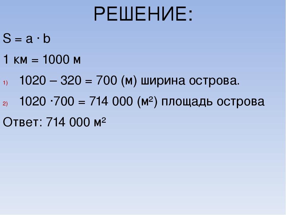 РЕШЕНИЕ: S = a ∙ b 1 км = 1000 м 1020 – 320 = 700 (м) ширина острова. 1020 ∙7...