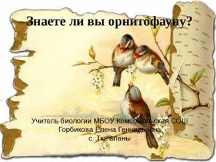 Знаете ли вы орнитофауну? Учитель биологии МБОУ Комсомольская СОШ Горбикова Е