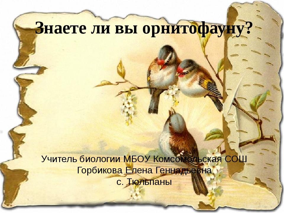 Знаете ли вы орнитофауну? Учитель биологии МБОУ Комсомольская СОШ Горбикова Е...