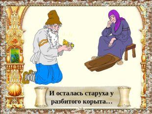 И осталась старуха у разбитого корыта…