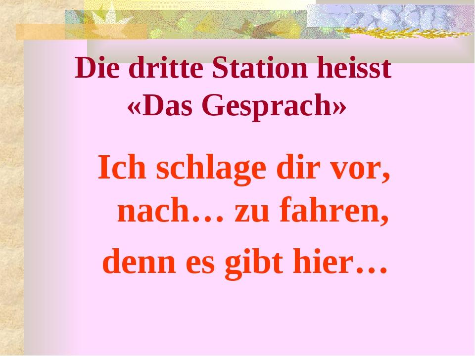 Ich schlage dir vor, nach… zu fahren, denn es gibt hier… Die dritte Station...