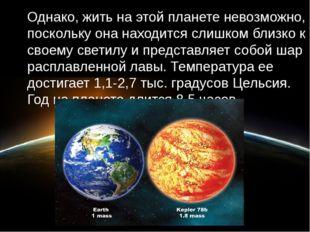 Однако, жить на этой планете невозможно, поскольку она находится слишком близ