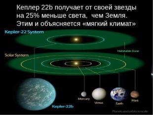 Кеплер 22b получает от своей звезды на 25% меньше света, чем Земля. Этим и об